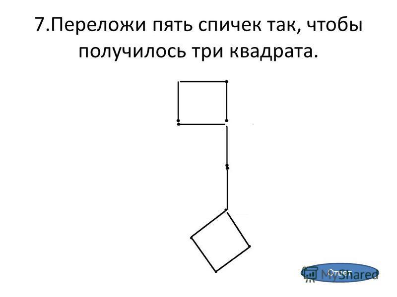 7. Переложи пять спичек так, чтобы получилось три квадрата. Ответ