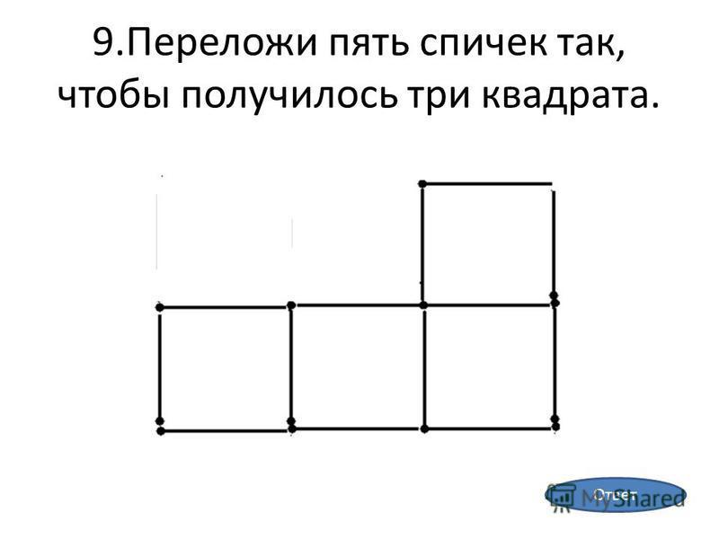 9. Переложи пять спичек так, чтобы получилось три квадрата. Ответ