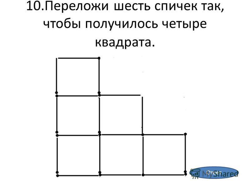 10. Переложи шесть спичек так, чтобы получилось четыре квадрата. Ответ