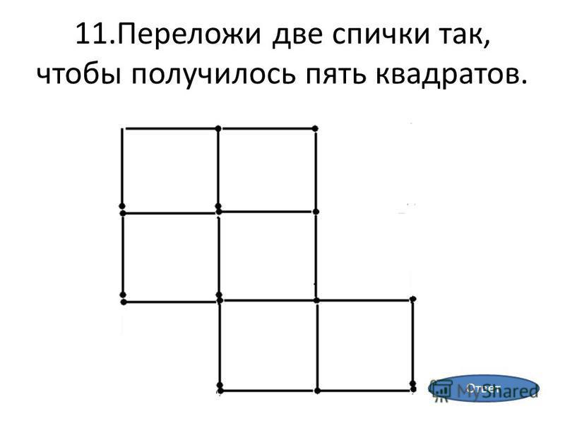 11. Переложи две спички так, чтобы получилось пять квадратов. Ответ