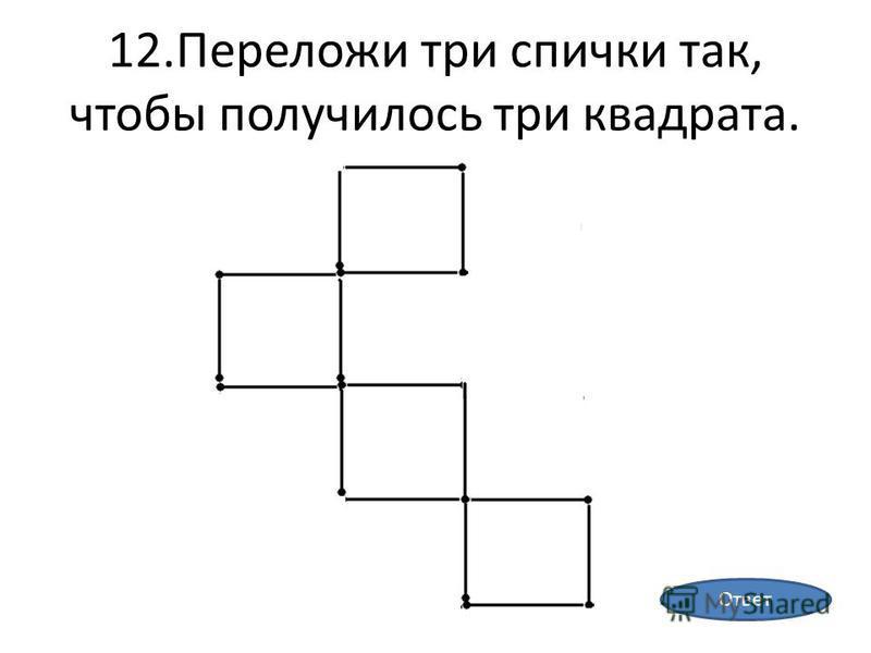 12. Переложи три спички так, чтобы получилось три квадрата. Ответ