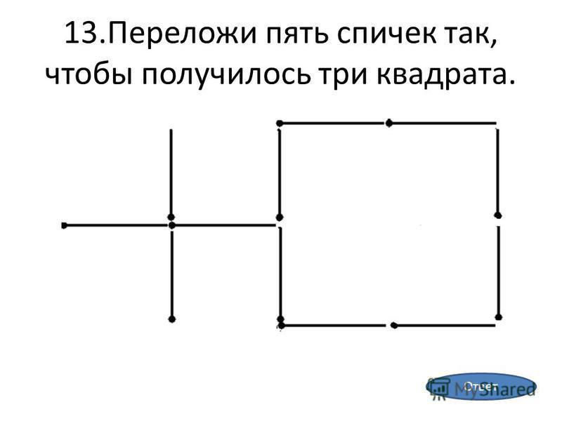 13. Переложи пять спичек так, чтобы получилось три квадрата. Ответ