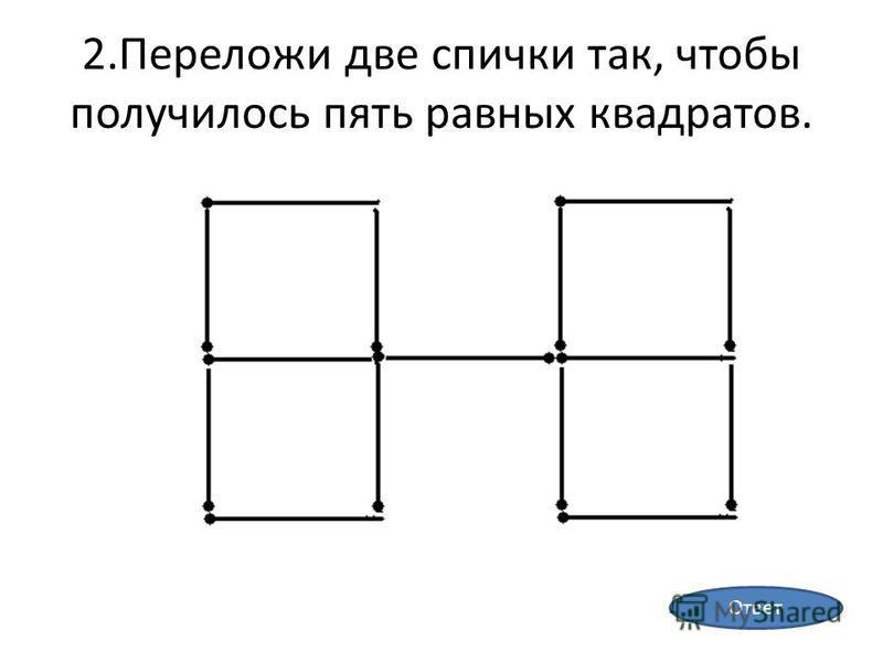 2. Переложи две спички так, чтобы получилось пять равных квадратов. Ответ