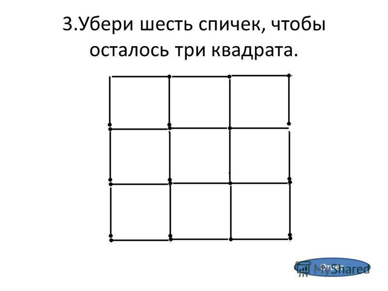3. Убери шесть спичек, чтобы осталось три квадрата. Ответ