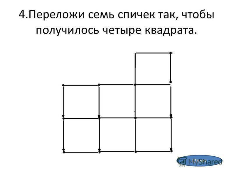 4. Переложи семь спичек так, чтобы получилось четыре квадрата. Ответ