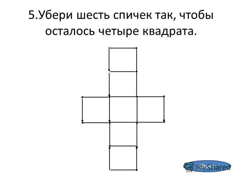 5. Убери шесть спичек так, чтобы осталось четыре квадрата. Ответ