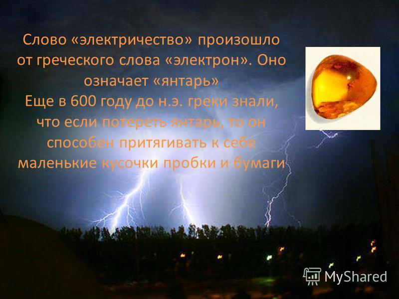 Слово «электричество» произошло от греческого слова «электрон». Оно означает «янтарь» Еще в 600 году до н.э. греки знали, что если потереть янтарь, то он способен притягивать к себе маленькие кусочки пробки и бумаги