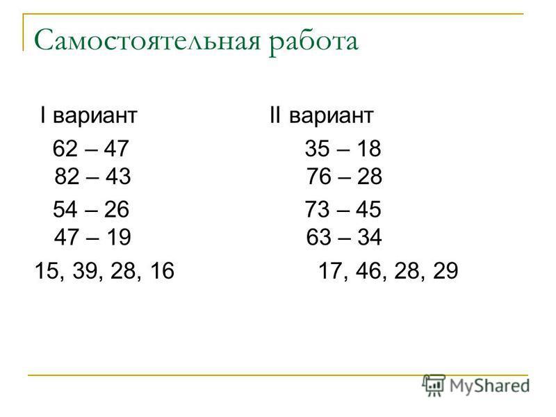 Самостоятельная работа I вариант II вариант 62 – 47 35 – 18 82 – 43 76 – 28 54 – 26 73 – 45 47 – 19 63 – 34 15, 39, 28, 16 17, 46, 28, 29