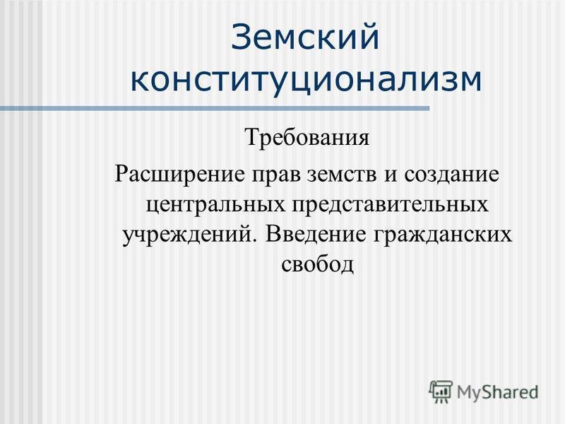 Земский конституционализм Требования Расширение прав земств и создание центральных представительных учреждений. Введение гражданских свобод