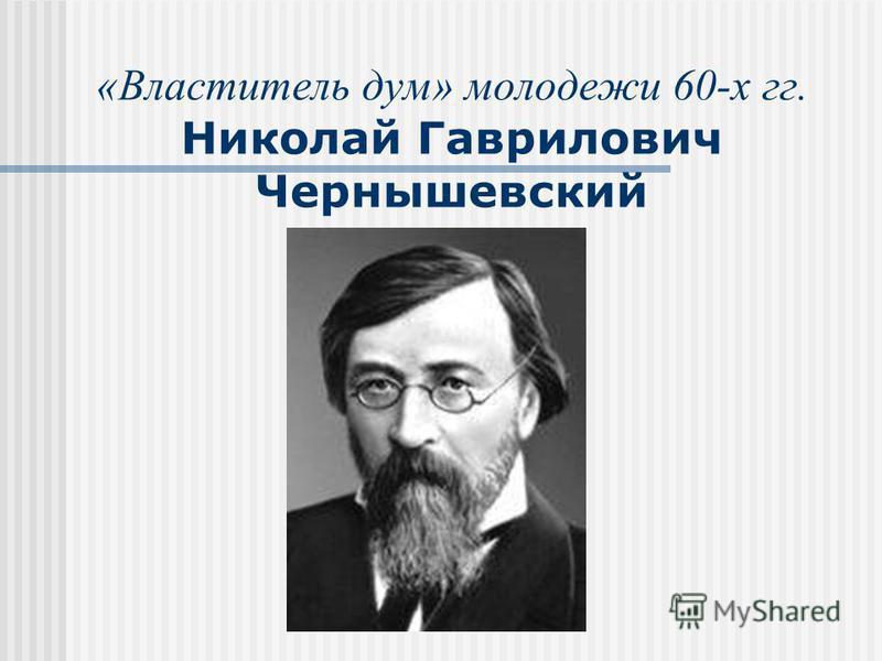 «Властитель дум» молодежи 60-х гг. Николай Гаврилович Чернышевский