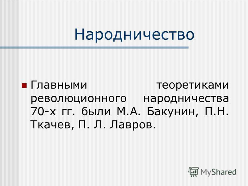 Народничество Главными теоретиками революционного народничества 70-х гг. были М.А. Бакунин, П.Н. Ткачев, П. Л. Лавров.