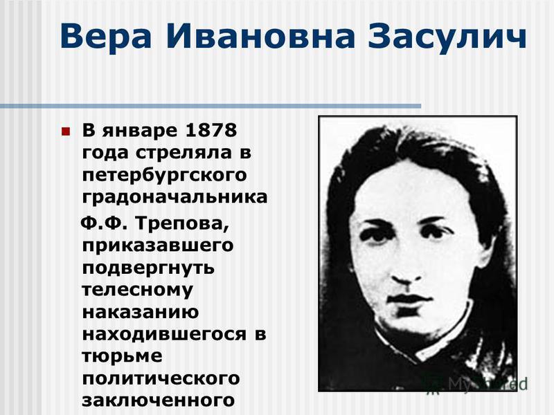Вера Ивановна Засулич В январе 1878 года стреляла в петербургского градоначальника Ф.Ф. Трепова, приказавшего подвергнуть телесному наказанию находившегося в тюрьме политического заключенного