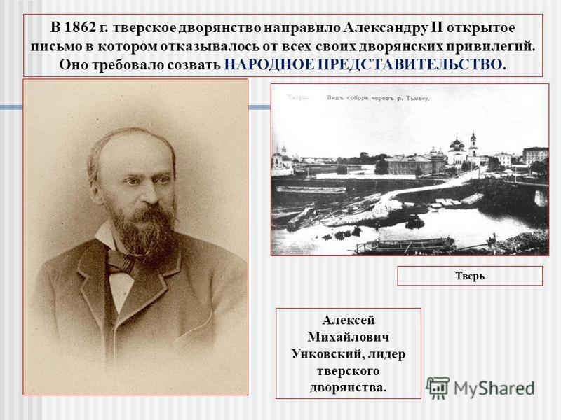 В 1862 г. тверское дворянство направило Александру II открытое письмо в котором отказывалось от всех своих дворянских привилегий. Оно требовало созвать НАРОДНОЕ ПРЕДСТАВИТЕЛЬСТВО. Алексей Михайлович Унковский, лидер тверского дворянства. Тверь