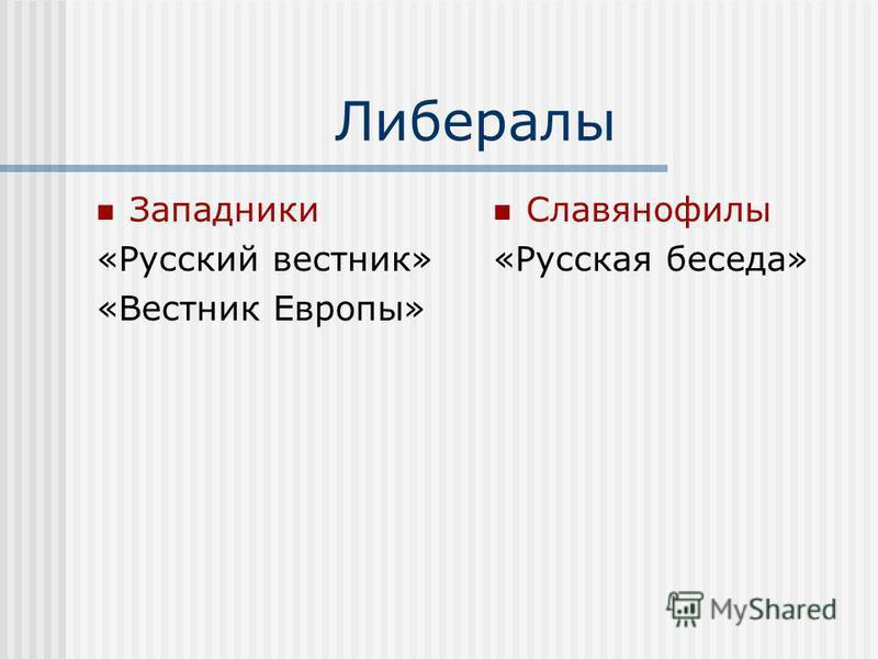 Либералы Западники «Русский вестник» «Вестник Европы» Славянофилы «Русская беседа»