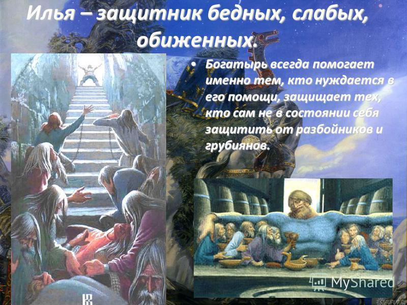 Илья – защитник бедных, слабых, обиженных. Богатырь всегда помогает именно тем, кто нуждается в его помощи, защищает тех, кто сам не в состоянии себя защитить от разбойников и грубиянов.Богатырь всегда помогает именно тем, кто нуждается в его помощи,