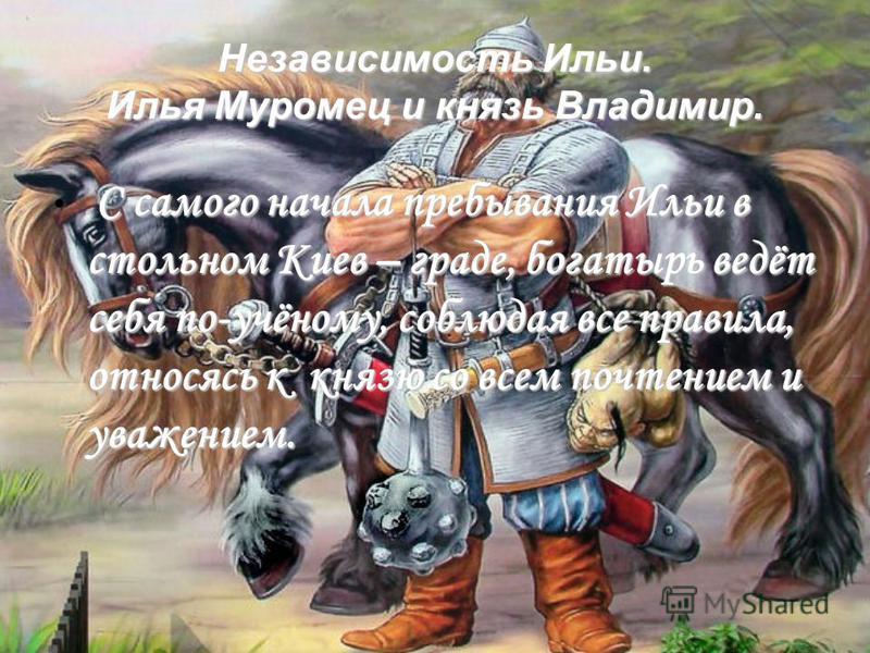 Независимость Ильи. Илья Муромец и князь Владимир. С самого начала пребывания Ильи в стальнойм Киев – граде, богатырь ведёт себя по-учёному, соблюдая все правила, относясь к князю со всем почтением и уважением.
