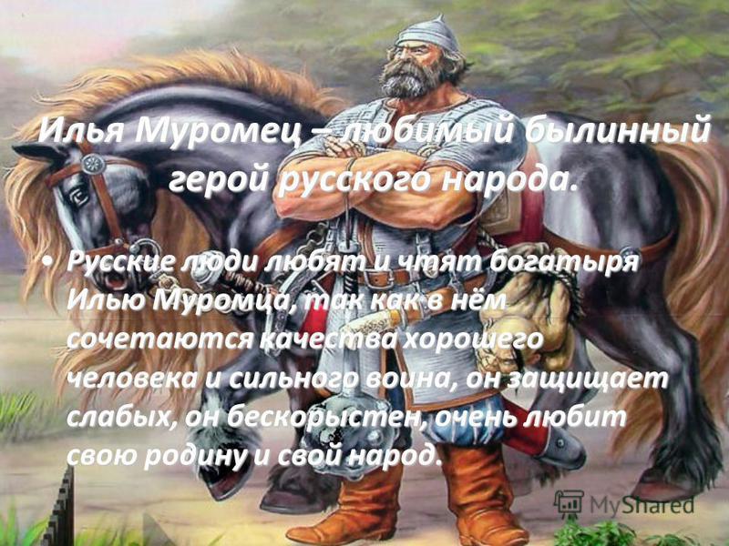 Илья Муромец – любимый былинный герой русского народа. Русские люди любят и чтят богатыря Илью Муромца, так как в нём сочетаются качества хорошего человека и сильного воина, он защищает слабых, он бескорыстен, очень любит свою родину и свой народ.Рус