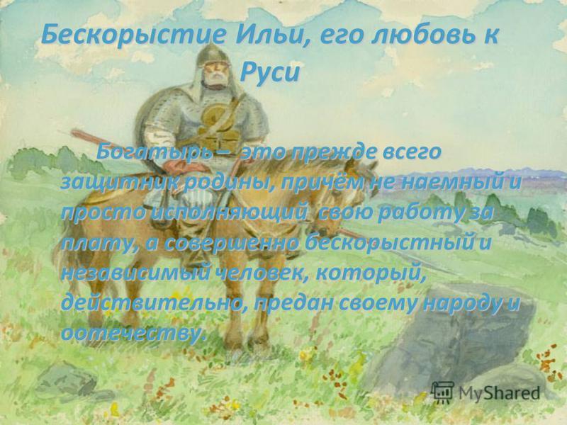 Бескорыстие Ильи, его любовь к Руси Богатырь – это прежде всего защитник родины, причём не наемный и просто исполняющий свою работу за плату, а совершенно бескорыстный и независимый человек, который, действительно, предан своему народу и отечеству.