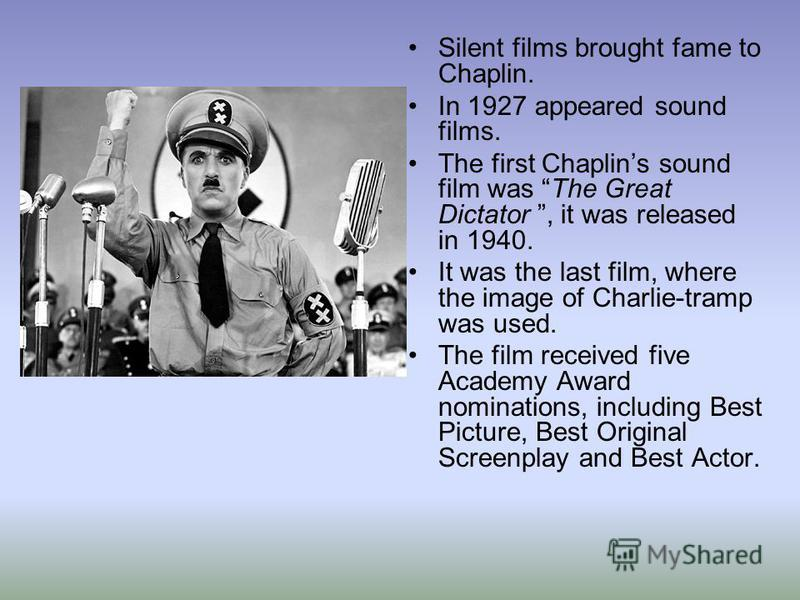 Silent films brought fame to Chaplin. In 1927 appeared sound films. The first Chaplins sound film was The Great Dictator, it was released in 1940. It was the last film, where the image of Charlie-tramp was used. The film received five Academy Award n