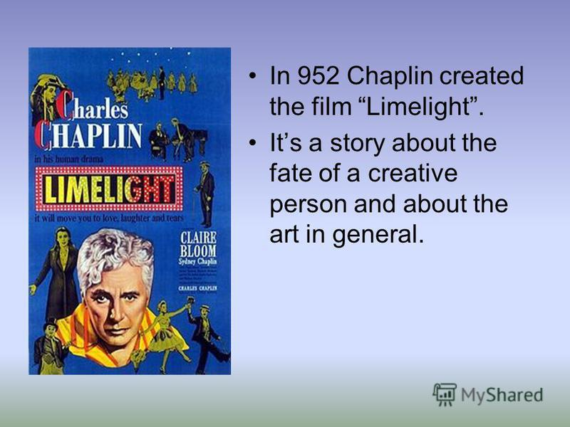 In 952 Chaplin created the film Limelight. Its a story about the fate of a creative person and about the art in general.