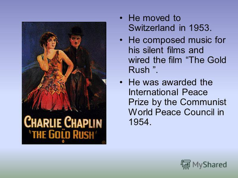 He moved to Switzerland in 1953. He composed music for his silent films and wired the film The Gold Rush. He was awarded the International Peace Prize by the Communist World Peace Council in 1954.