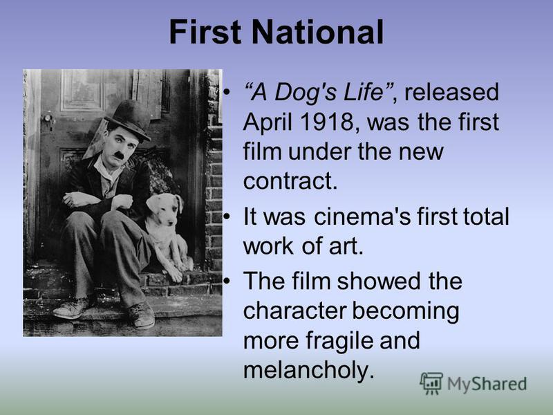 First National A Dog's Life, released April 1918, was the first film under the new contract. It was cinema's first total work of art. The film showed the character becoming more fragile and melancholy.