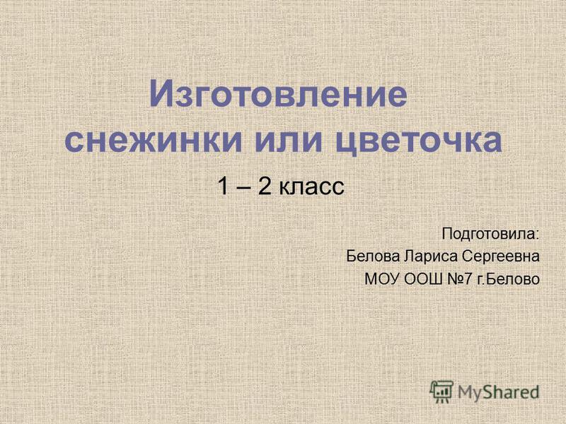 Изготовление снежинки или цветочка 1 – 2 класс Подготовила: Белова Лариса Сергеевна МОУ ООШ 7 г.Белово