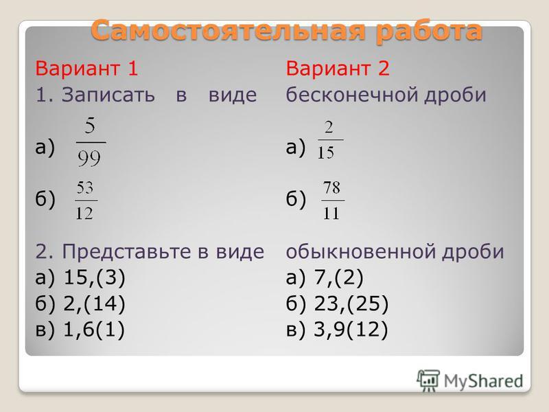 Вариант 1 1. Записать в виде а) б) 2. Представьте в виде а) 15,(3) б) 2,(14) в) 1,6(1) Вариант 2 бесконечной дроби а) б) обыкновенной дроби а) 7,(2) б) 23,(25) в) 3,9(12) Самостоятельная работа