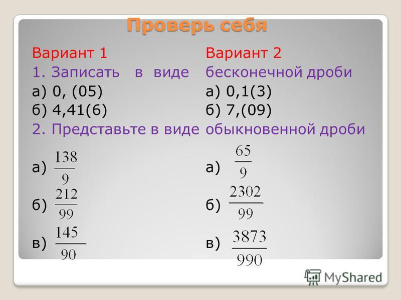 Проверь себя Вариант 1 1. Записать в виде а) 0, (05) б) 4,41(6) 2. Представьте в виде а) б) в) Вариант 2 бесконечной дроби а) 0,1(3) б) 7,(09) обыкновенной дроби а) б) в)