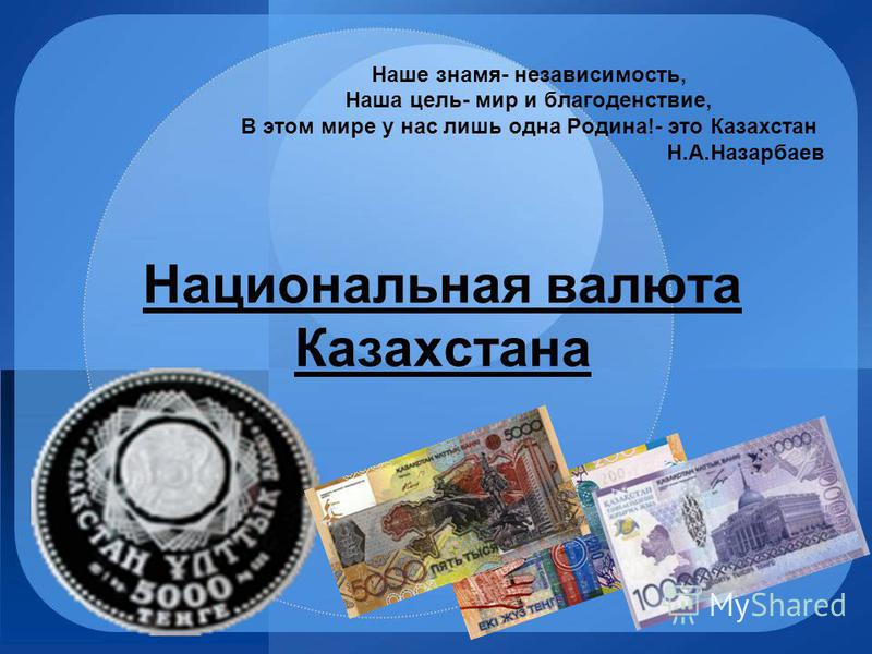 Национальная валюта Казахстана Наше знамя- независимость, Наша цель- мир и благоденствие, В этом мире у нас лишь одна Родина!- это Казахстан Н.А.Назарбаев