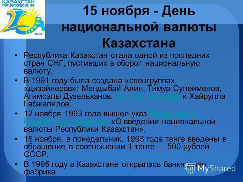 15 ноября - День национальной валюты Казахстана Республика Казахстан стала одной из последних стран СНГ, пустивших в оборот национальную валюту. В 1991 году была создана «спецгруппа» «дизайнеров»: Мендыбай Алин, Тимур Сулейменов, Агимсалы Дузельханов