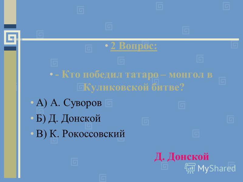 2 Вопрос: - Кто победил татаро – монгол в Куликовской битве? А) А. Суворов Б) Д. Донской В) К. Рокоссовский Д. Донской