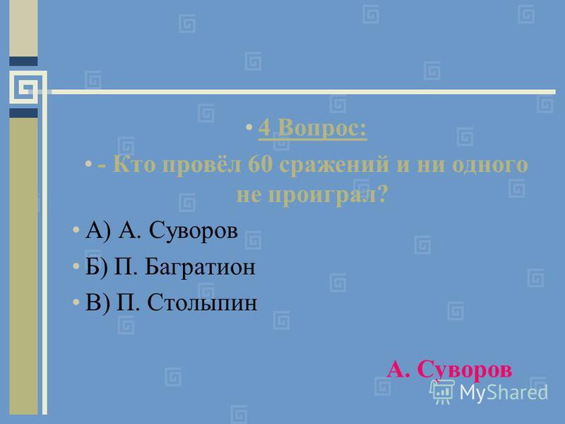 4 Вопрос: - Кто провёл 60 сражений и ни одного не проиграл? А) А. Суворов Б) П. Багратион В) П. Столыпин А. Суворов