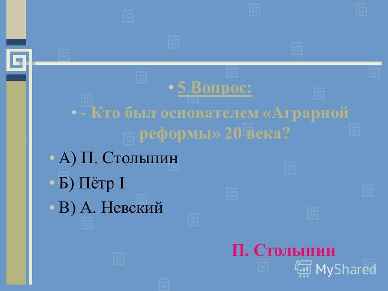 5 Вопрос: - Кто был основателем «Аграрной реформы» 20 века? А) П. Столыпин Б) Пётр I В) А. Невский П. Столыпин