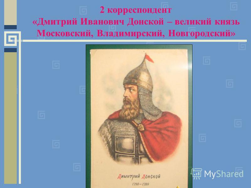 2 корреспондент «Дмитрий Иванович Донской – великий князь Московский, Владимирский, Новгородский»