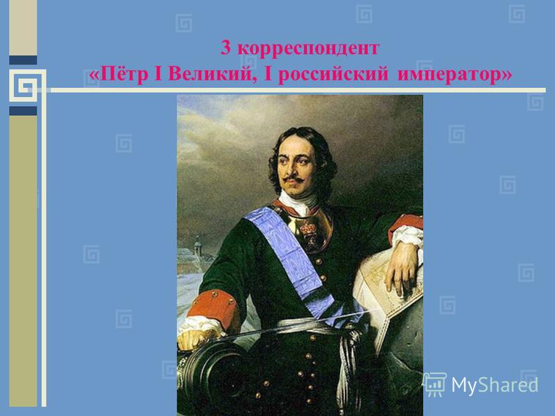 3 корреспондент «Пётр I Великий, I российский император»