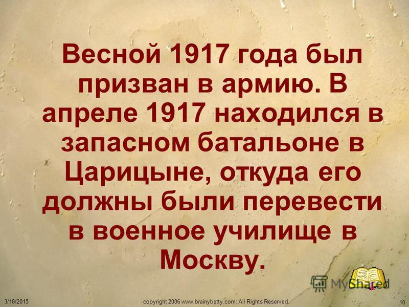 3/18/2015copyright 2006 www.brainybetty.com; All Rights Reserved. 10 Весной 1917 года был призван в армию. В апреле 1917 находился в запасном батальоне в Царицыне, откуда его должны были перевести в военное училище в Москву.