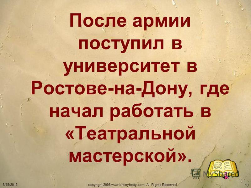 3/18/2015copyright 2006 www.brainybetty.com; All Rights Reserved. 13 После армии поступил в университет в Ростове-на-Дону, где начал работать в «Театральной мастерской».