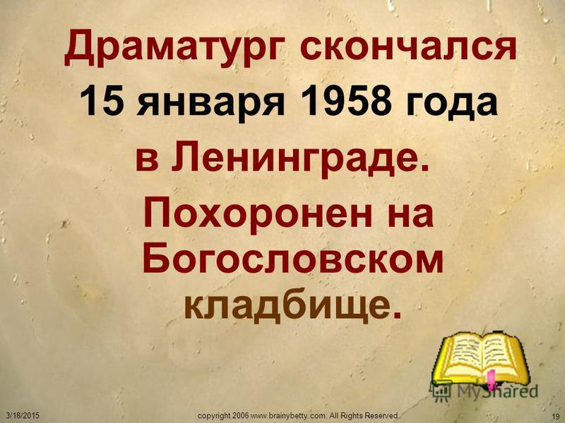 3/18/2015copyright 2006 www.brainybetty.com; All Rights Reserved. 19 Драматург скончался 15 января 1958 года в Ленинграде. Похоронен на Богословском кладбище.