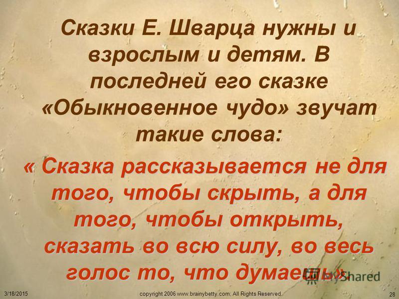 3/18/2015copyright 2006 www.brainybetty.com; All Rights Reserved. 28 Сказки Е. Шварца нужны и взрослым и детям. В последней его сказке «Обыкновенное чудо» звучат такие слова: « Сказка рассказывается не для того, чтобы скрыть, а для того, чтобы открыт