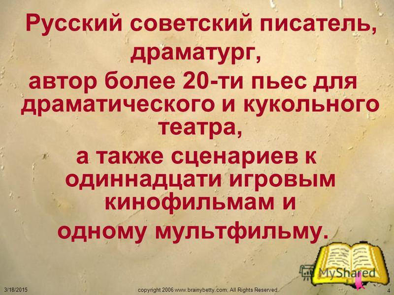 3/18/2015copyright 2006 www.brainybetty.com; All Rights Reserved. 4 Русский советский писатель, драматург, автор более 20-ти пьес для драматического и кукольного театра, а также сценариев к одиннадцати игровым кинофильмам и одному мультфильму.