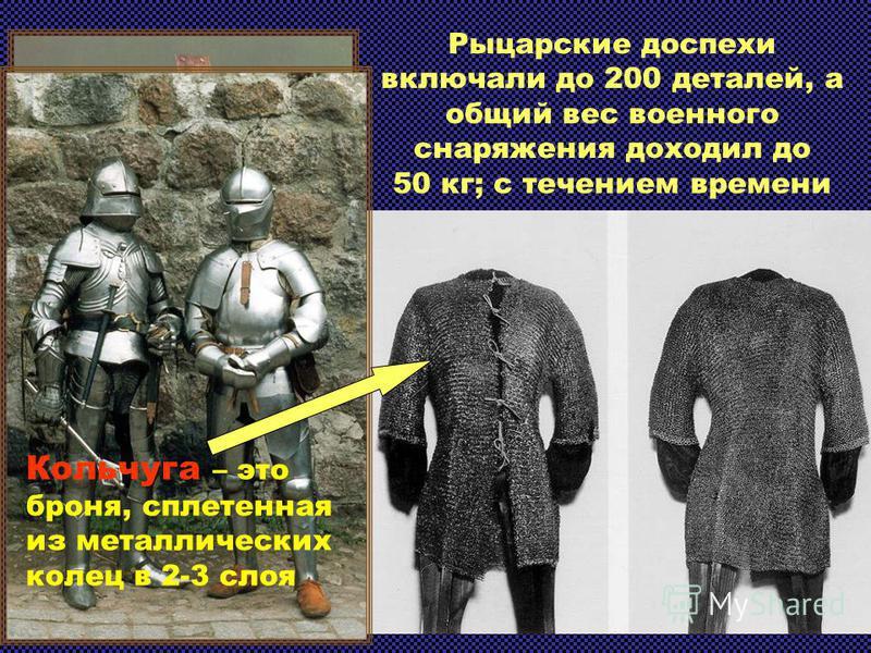 Рыцарские доспехи включали до 200 деталей, а общий вес военного снаряжения доходил до 50 кг; с течением времени росли их сложность и цена. Кольчуга – это броня, сплетенная из металлических колец в 2-3 слоя