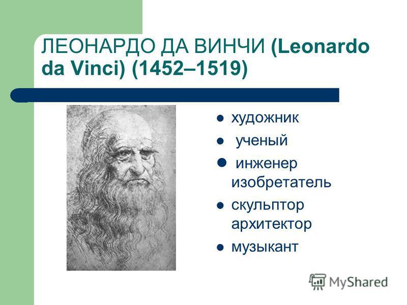 ЛЕОНАРДО ДА ВИНЧИ (Leonardo da Vinci) (1452–1519) художник ученый инженер изобретатель скульптор архитектор музыкант