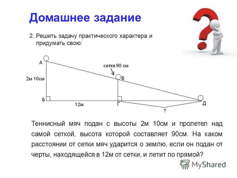 Домашнее задание 2. Решить задачу практического характера и придумать свою: Теннисный мяч подан с высоты 2 м 10 см и пролетел над самой сеткой, высота которой составляет 90 см. На каком расстоянии от сетки мяч ударится о землю, если он подан от черты