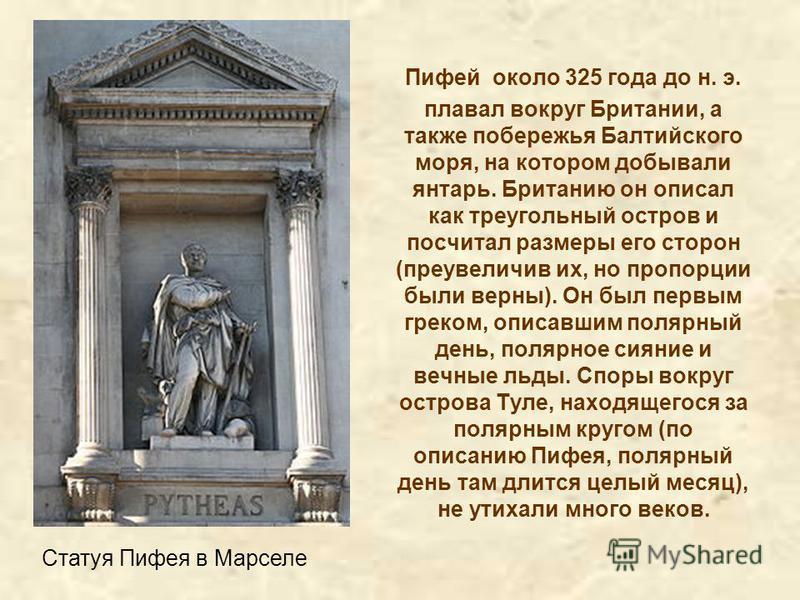 Пифей около 325 года до н. э. плавал вокруг Британии, а также побережья Балтийского моря, на котором добывали янтарь. Британию он описал как треугольный остров и посчитал размеры его сторон (преувеличив их, но пропорции были верны). Он был первым гре