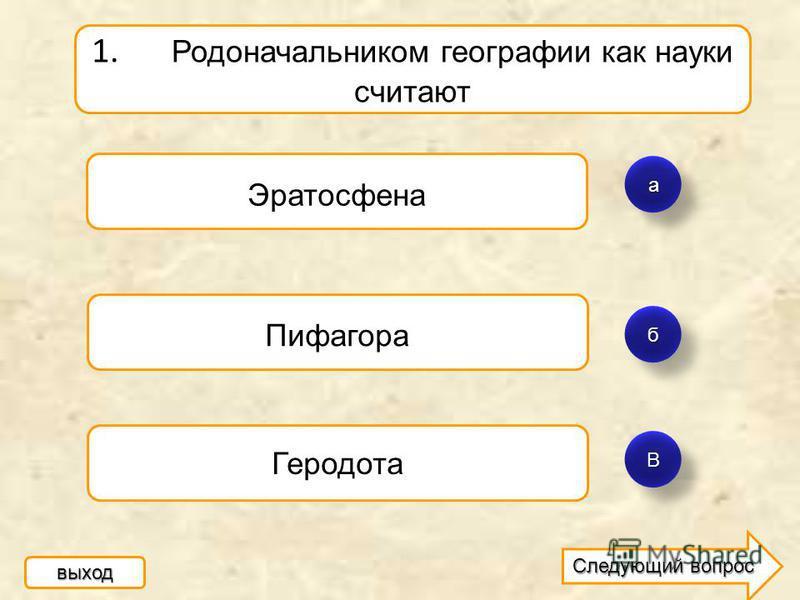 а б ВВ 1. Родоначальником географии как науки считают Эратосфена Пифагора Геродота выход Следующий вопрос Следующий вопрос