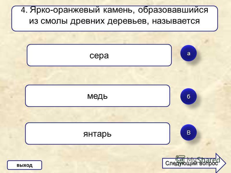 а б ВВ 4. Ярко-оранжевый камень, образовавшийся из смолы древних деревьев, называется сера медь янтарь выход Следующий вопрос Следующий вопрос
