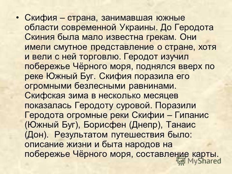 Скифия – страна, занимавшая южные области современной Украины. До Геродота Скиния была мало известна грекам. Они имели смутное представление о стране, хотя и вели с ней торговлю. Геродот изучил побережье Чёрного моря, поднялся вверх по реке Южный Буг