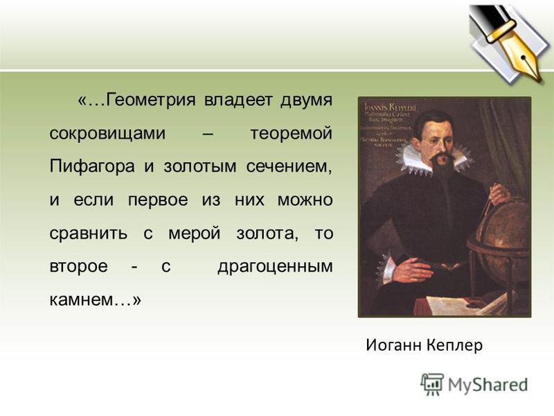 «…Геометрия владеет двумя сокровищами – теоремой Пифагора и золотым сечением, и если первое из них можно сравнить с мерой золота, то второе - с драгоценным камнем…» Иоганн Кеплер
