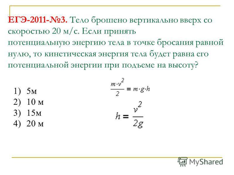 ЕГЭ-2011-3. Тело брошено вертикально вверх со скоростью 20 м/с. Если принять потенциальную энергию тела в точке бросания равной нулю, то кинетическая энергия тела будет равна его потенциальной энергии при подъеме на высоту? 1)5 м 2)10 м 3)15 м 4)20 м